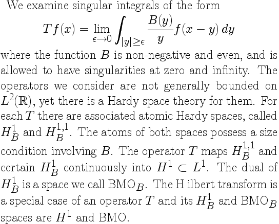 We examine singular integrals of the form \[ Tf(x) = \lim_{\epsilon \to 0}\int_{ y  \geq \epsilon} \frac{B(y)}{y} f(x - y) dy \] where the function $B$ is non-negative and even, and is allowed to have singularities at zero and infinity. The operators we consider are not generally bounded on $L^{2}(\mathbb{R})$, yet there is a Hardy space theory for them. For each $T$ there are associated atomic Hardy spaces, called $H^{1}_{B}$ and $H^{1,1}_{B}$. The atoms of both spaces possess a size condition involving $B$.  The operator $T$ maps $H^{1,1}_{B}$ and certain $H^{1}_{B}$ continuously into $H^{1} \subset L^{1}$. The dual of $H^{1}_{B}$ is a space we call $\mathrm{BMO}_{B}$. The Hilbert transform is a special case of an operator $T$ and its $H^{1}_{B}$ and $\mathrm{BMO}_{B}$ spaces are $H^{1}$ and $\mathrm{BMO}$.
