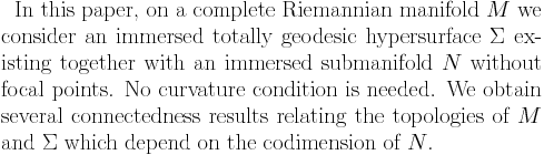 In this paper, on a complete Riemannian manifold $M$ we consider an immersed totally geodesic hypersurface $\Sigma$ existing together with an immersed submanifold $N$ without focal points. No curvature condition is needed. We obtain several connectedness results relating the topologies of $M$ and $\Sigma$ which depend on the codimension of $N$.