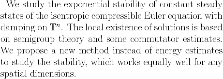 We study the exponential stability of constant steady state of isentropic compressible Euler equation with damping on $\mathbb{T}^n$. The local existence of solutions is based on semigroup theory and some commutator estimates. We propose a new method instead of energy estimates to study the stability, which works equally well for any spatial dimensions.