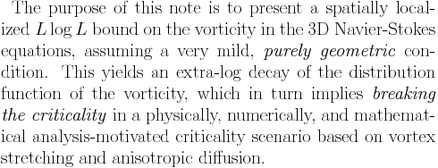The purpose of this note is to present a spatially localized $L\log L$ bound on the vorticity in the 3D Navier-Stokes equations, assuming a very mild, \emph{purely geometric} condition. This yields an extra-log decay of the distribution function of the vorticity, which in turn implies \emph{breaking the criticality} in a physically, numerically, and mathematical analysis-motivated criticality scenario based on vortex stretching and anisotropic diffusion.